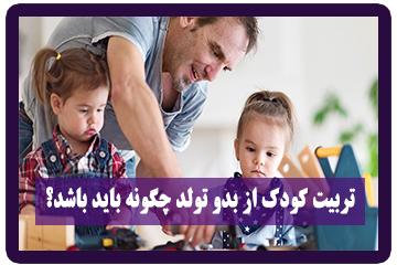 تربیت کودک از بدو تولد چگونه باید باشد؟